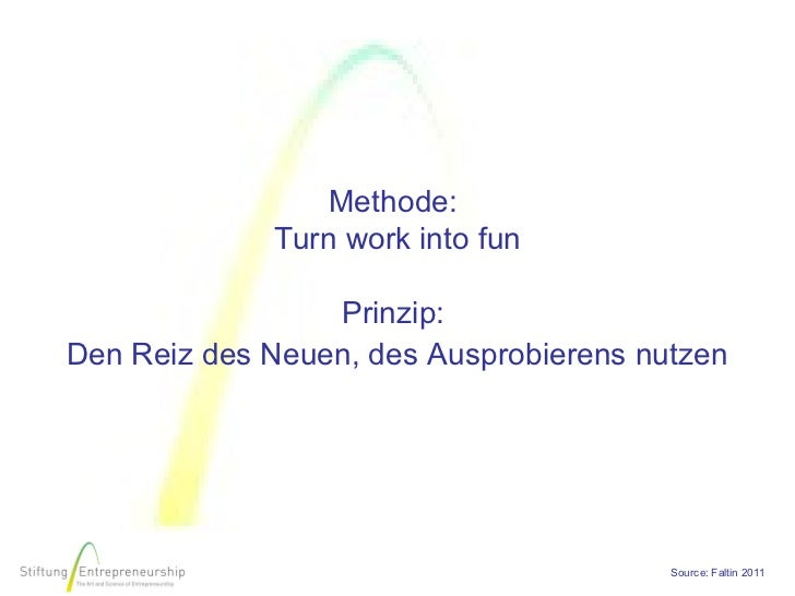 Methode:              Turn work into fun                                          Prinzip:Den Reiz des Neuen, des Ausprob...