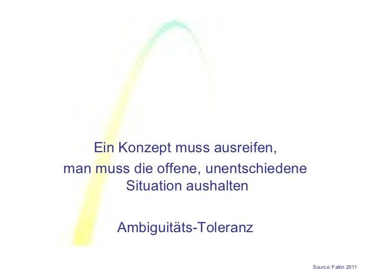 Ein Konzept muss ausreifen,man muss die offene, unentschiedene         Situation aushalten       Ambiguitäts-Toleranz     ...
