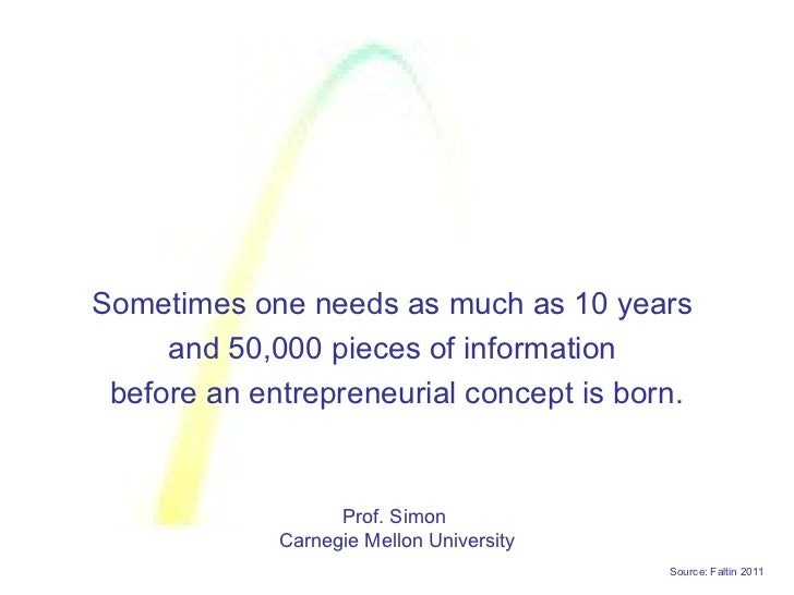 Sometimes one needs as much as 10 years     and 50,000 pieces of information before an entrepreneurial concept is born.   ...