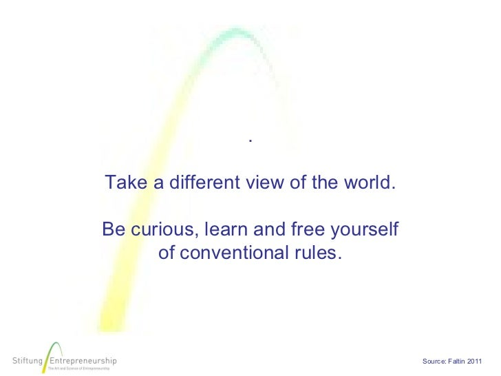 .Take a different view of the world.Be curious, learn and free yourself      of conventional rules.                       ...