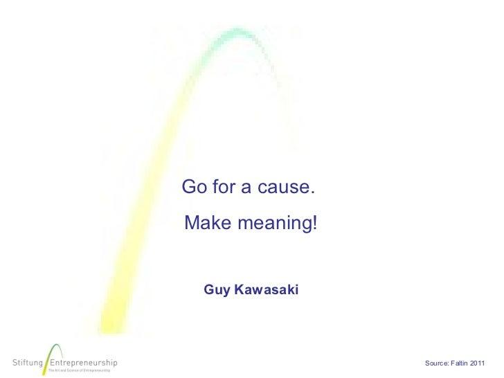 Go for a cause.Make meaning!  Guy Kawasaki                  Source: Faltin 2011
