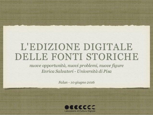L'EDIZIONE DIGITALE DELLE FONTI STORICHE nuove opportunità, nuovi problemi, nuove figure Enrica Salvatori - Università di ...