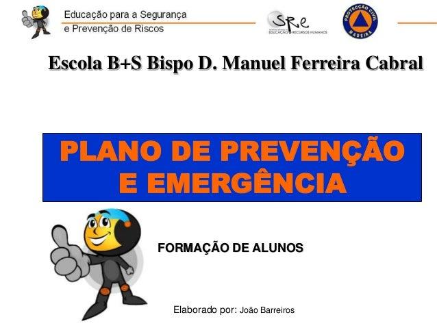 PLANO DE PREVENÇÃO E EMERGÊNCIA Elaborado por: João Barreiros Escola B+S Bispo D. Manuel Ferreira Cabral FORMAÇÃO DE ALUNOS