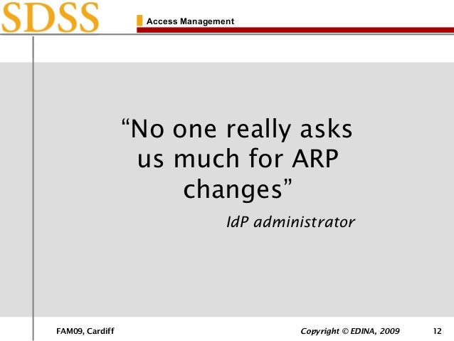 """FAM09, Cardiff Copyright © EDINA, 2009 12 Access Management """"No one really asks us much for ARP changes"""" IdP administrator"""
