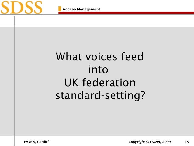 FAM09, Cardiff Copyright © EDINA, 2009 15 Access Management What voices feed into UK federation standard-setting?