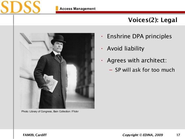 FAM09, Cardiff Copyright © EDINA, 2009 17 Access Management Voices(2): Legal • Enshrine DPA principles • Avoid liability •...