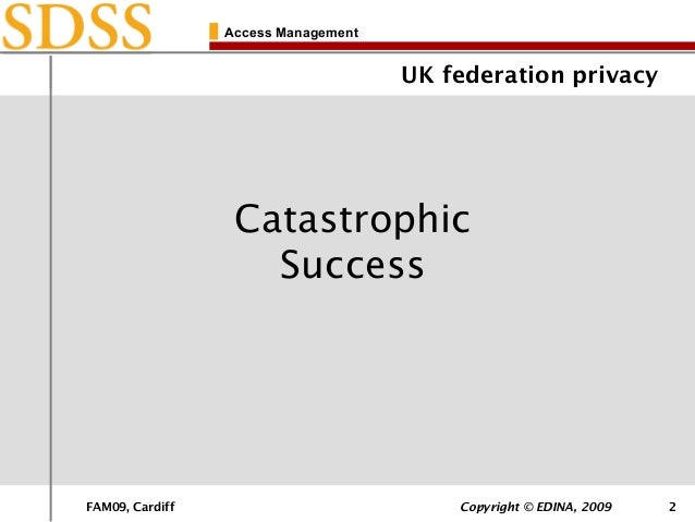 FAM09, Cardiff Copyright © EDINA, 2009 2 Access Management UK federation privacy Catastrophic Success