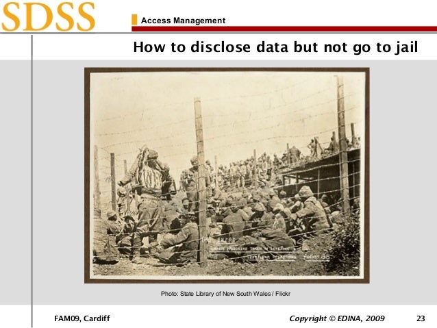 FAM09, Cardiff Copyright © EDINA, 2009 23 Access Management How to disclose data but not go to jail Photo: State Library o...