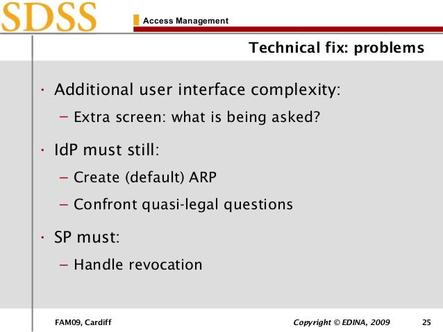 FAM09, Cardiff Copyright © EDINA, 2009 25 Access Management Technical fix: problems • Additional user interface complexity...