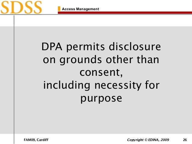 FAM09, Cardiff Copyright © EDINA, 2009 26 Access Management DPA permits disclosure on grounds other than consent, includin...