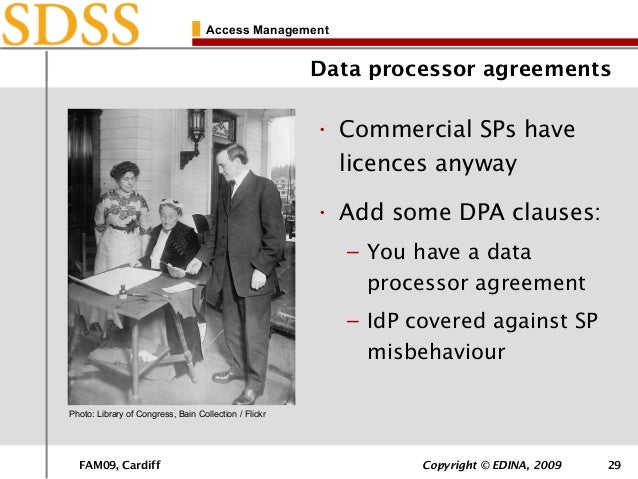 FAM09, Cardiff Copyright © EDINA, 2009 29 Access Management Data processor agreements • Commercial SPs have licences anywa...