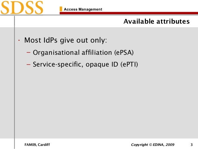FAM09, Cardiff Copyright © EDINA, 2009 3 Access Management Available attributes • Most IdPs give out only: – Organisationa...