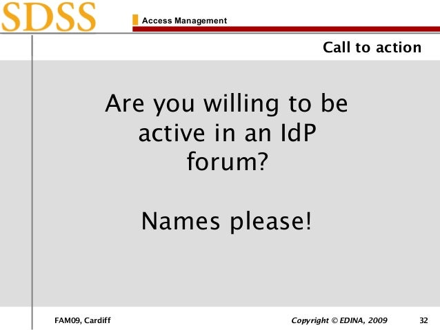 FAM09, Cardiff Copyright © EDINA, 2009 32 Access Management Call to action Are you willing to be active in an IdP forum? N...
