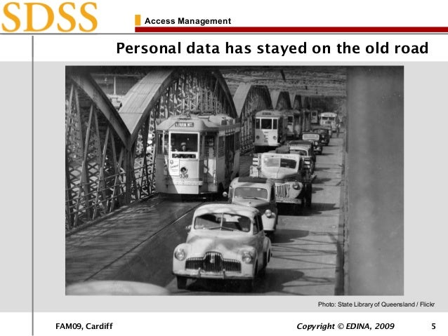 FAM09, Cardiff Copyright © EDINA, 2009 5 Access Management Personal data has stayed on the old road Photo: State Library o...