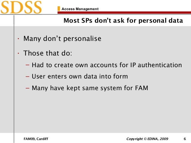 FAM09, Cardiff Copyright © EDINA, 2009 6 Access Management Most SPs don't ask for personal data • Many don't personalise •...