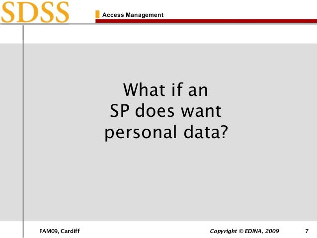 FAM09, Cardiff Copyright © EDINA, 2009 7 Access Management What if an SP does want personal data?