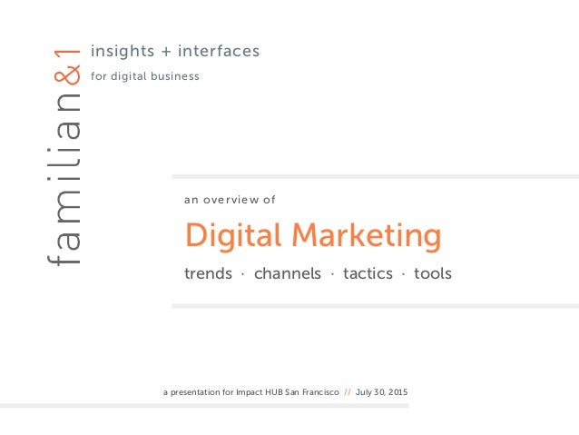 an overview of Digital Marketing trends · channels · tactics · tools a presentation for Impact HUB San Francisco // July 3...
