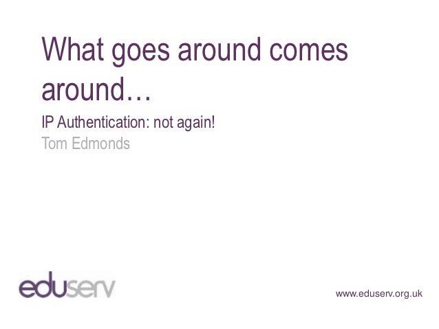 What goes around comesaround…IP Authentication: not again!Tom Edmonds                                www.eduserv.org.uk