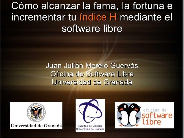 Cómo alcanzar la fama, la fortuna e incrementar tu  índice   H  mediante el software libre Juan Julián Merelo Guervós Ofic...