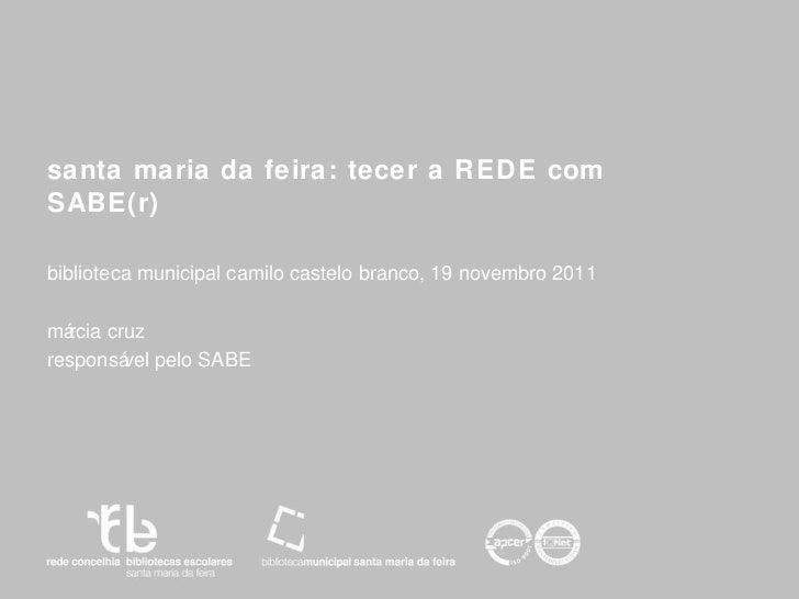 santa maria da feira: tecer a REDE com SABE(r) biblioteca municipal camilo castelo branco, 19 novembro 2011 márcia cruz  r...
