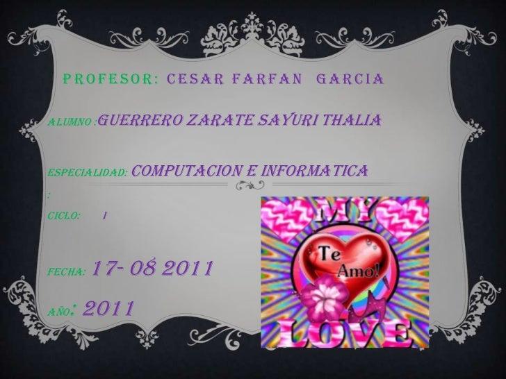 PROFESOR: Cesar FarfanGarcia<br />ALUMNO :Guerrero Zarate Sayurithalia<br />ESPECIALIDAD: Computacion e informatica<br />:...