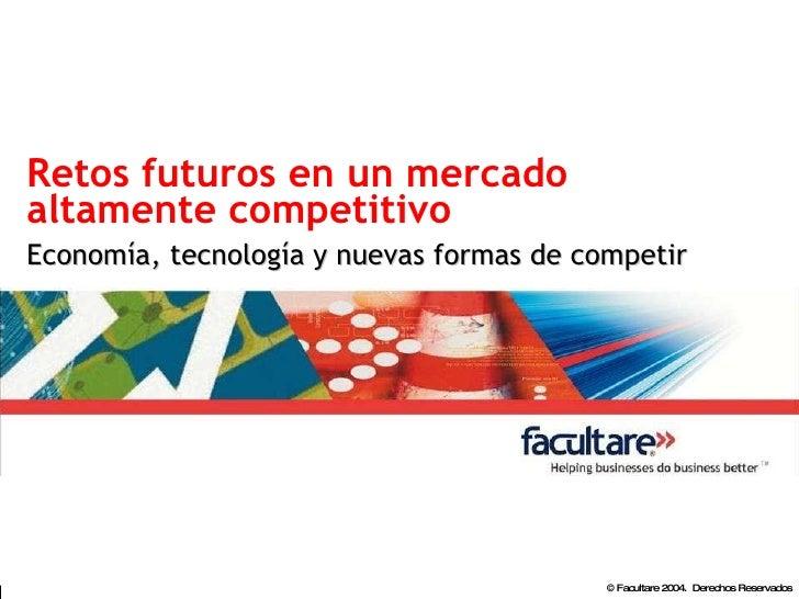 Retos futuros en un mercado altamente competitivo Economía, tecnología y nuevas formas de competir