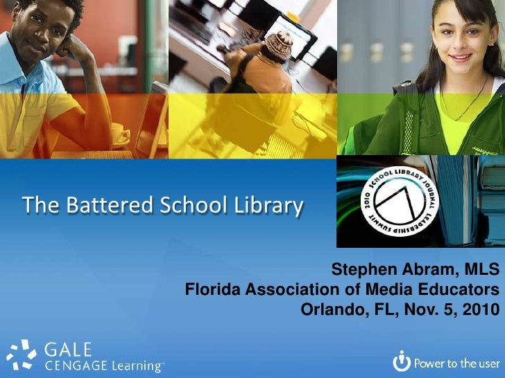 The Battered School Library<br />Stephen Abram, MLS<br />Florida Association of Media Educators<br />Orlando, FL, Nov. 5, ...