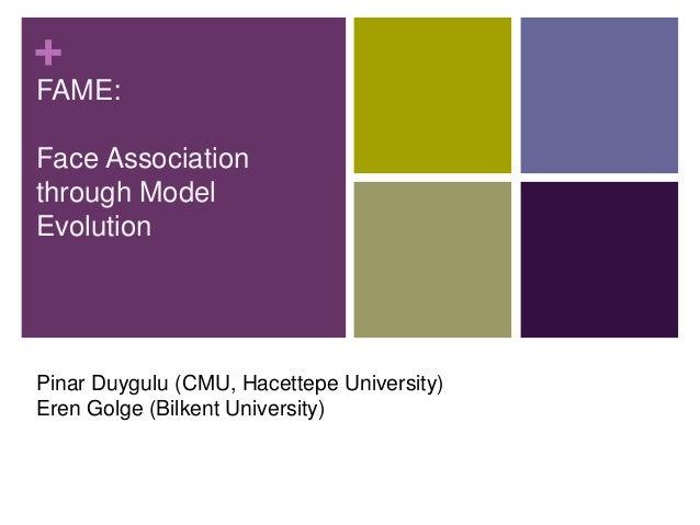 + FAME: Face Association through Model Evolution Pinar Duygulu (CMU, Hacettepe University) Eren Golge (Bilkent University)