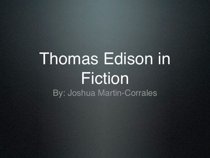 Thomas Edison in    Fiction By: Joshua Martin-Corrales