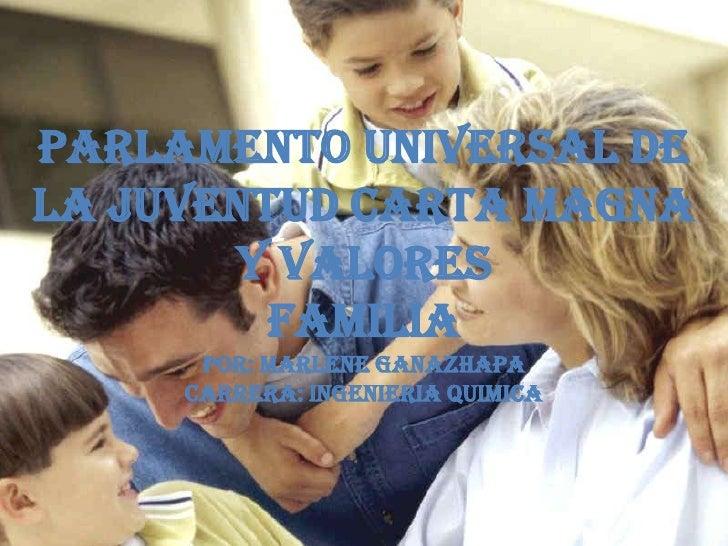 Parlamento universal de la juventud carta magna y valores  familiaPOR: MARLENE GANAZHAPACARRERA: INGENIERIA QUIMICA<br />