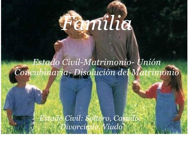 Familia  Estado Civil-Matrimonio- Unión Concubinaria- Disolución del Matrimonio Estado Civil: Soltero, Casado, Divorciado...
