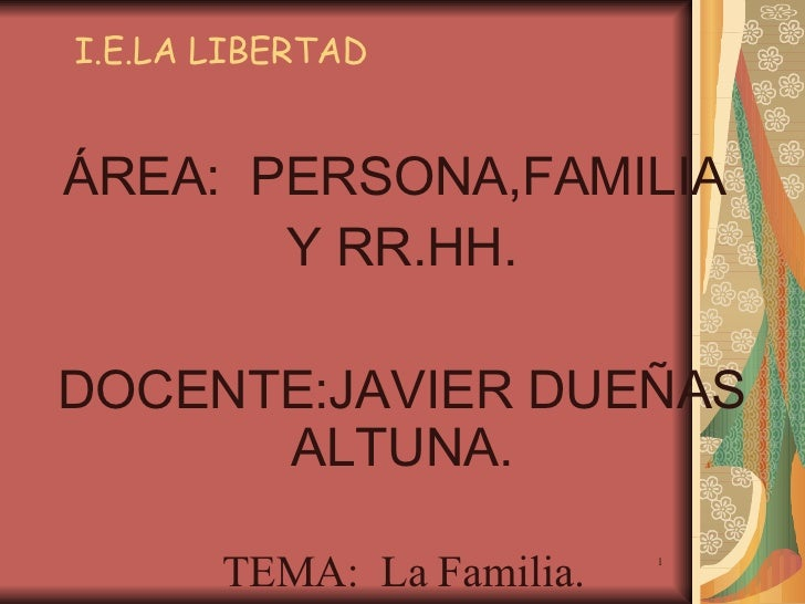 I.E.LA LIBERTAD ÁREA:  PERSONA,FAMILIA  Y RR.HH. DOCENTE:JAVIER DUEÑAS ALTUNA. TEMA:  La Familia.