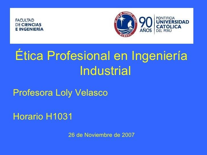 Ética Profesional en Ingeniería Industrial Profesora Loly   Velasco Horario H1031 26 de Noviembre de 2007