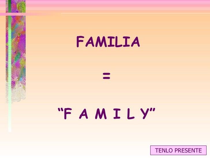 """FAMILIA = """" F A M I L Y"""" TENLO PRESENTE"""