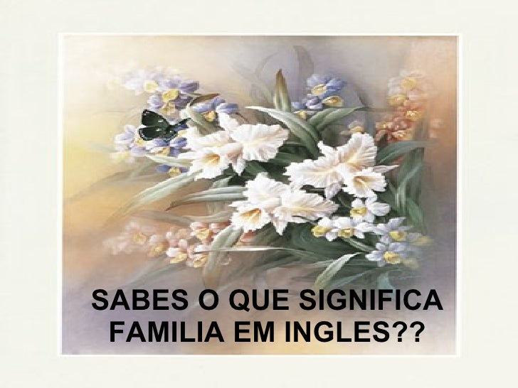 SABES O QUE SIGNIFICA FAMILIA EM INGLES??