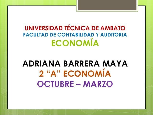 """UNIVERSIDAD TÉCNICA DE AMBATO  FACULTAD DE CONTABILIDAD Y AUDITORIA  ECONOMÍA  ADRIANA BARRERA MAYA  2 """"A"""" ECONOMÍA  OCTUB..."""