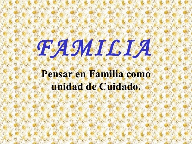 FAMILIA Pensar en Familia como unidad de Cuidado.