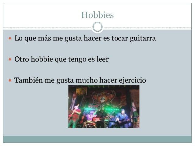 Hobbies  Lo que más me gusta hacer es tocar guitarra  Otro hobbie que tengo es leer  También me gusta mucho hacer ejerc...
