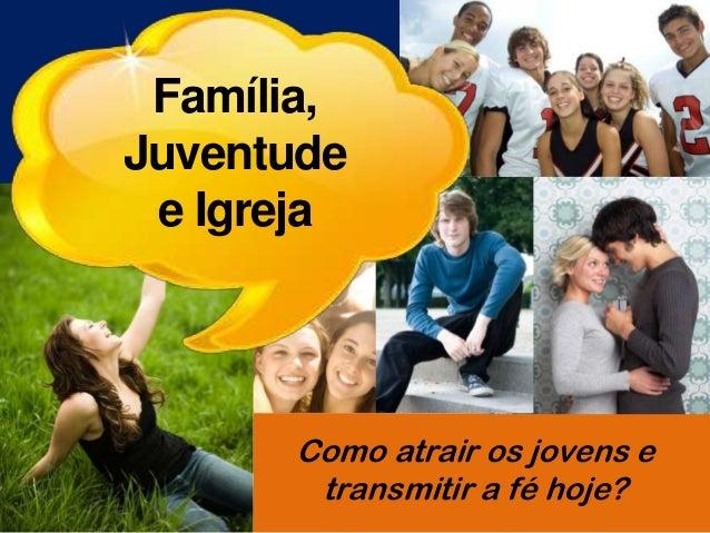 Família, Juventude e Igreja Como atrair os jovens e transmitir a fé hoje?