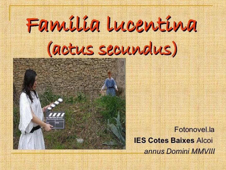 Familia lucentina  (actus secundus) <ul><li>Fotonovel.la </li></ul><ul><li>IES Cotes Baixes  Alcoi  </li></ul><ul><li>annu...