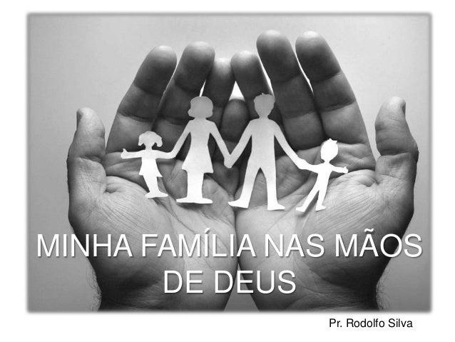 MINHA FAMÍLIA NAS MÃOS DE DEUS Pr. Rodolfo Silva