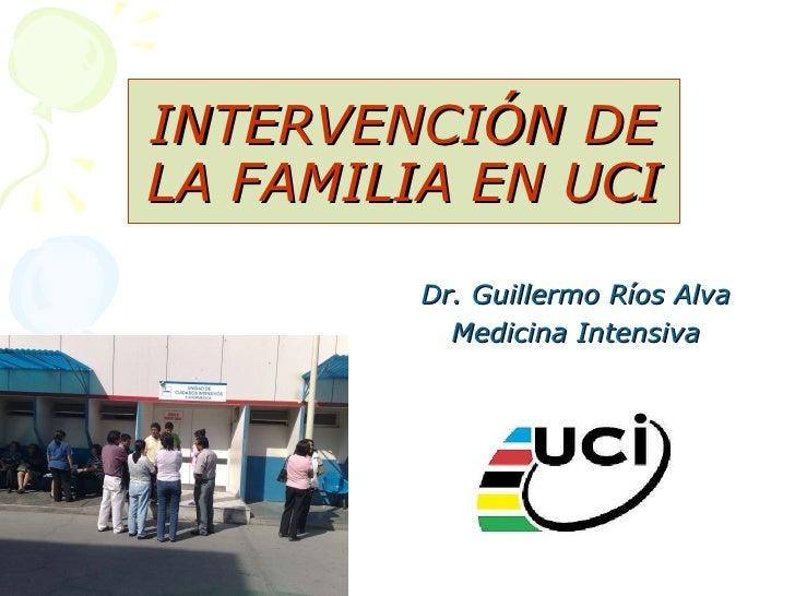 INTERVENCIÓN DE LA FAMILIA EN UCI Dr. Guillermo Ríos Alva Medicina Intensiva