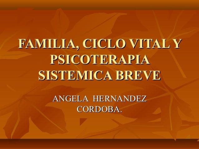 FAMILIA, CICLO VITAL YFAMILIA, CICLO VITAL Y PSICOTERAPIAPSICOTERAPIA SISTEMICA BREVESISTEMICA BREVE ANGELA HERNANDEZANGEL...