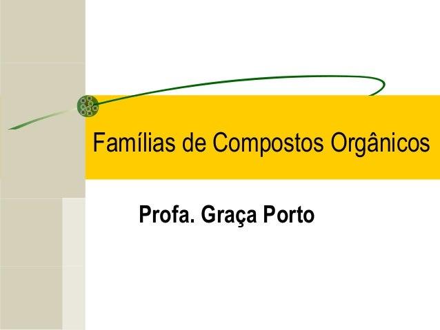 Famílias de Compostos Orgânicos    Profa. Graça Porto