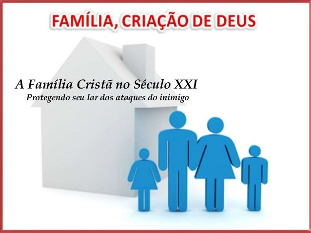 A Família Cristã no Século XXI Protegendo seu lar dos ataques do inimigo                                             1
