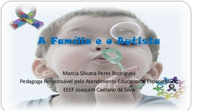 A Família e o Autista Marcia Silvana Peres Rodrigues Pedagoga Responsável pelo Atendimento Educacional Especializado EEEF ...