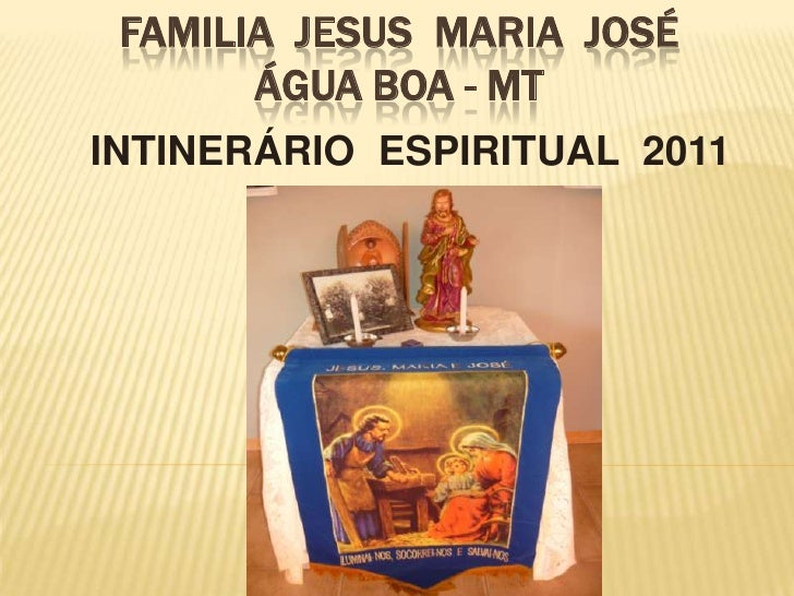 FAMILIA JESUS MARIA JOSÉ       ÁGUA BOA - MTINTINERÁRIO ESPIRITUAL 2011