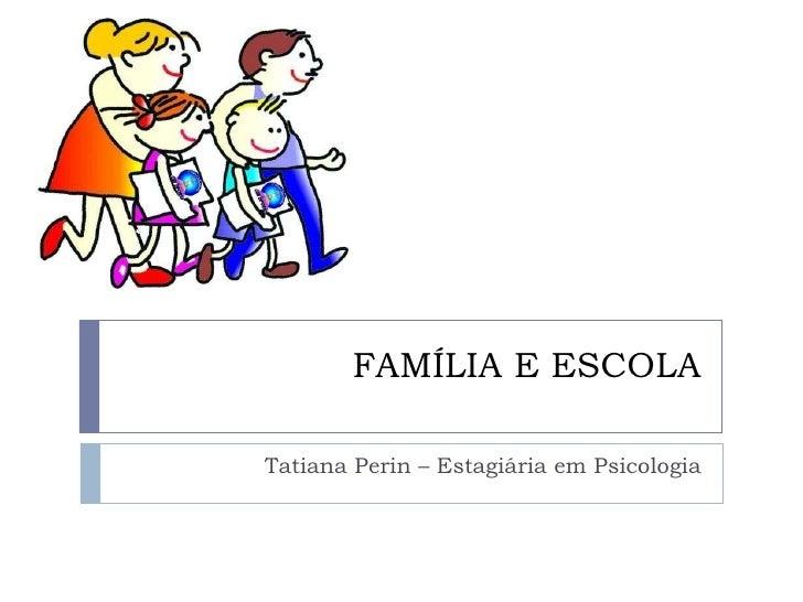 FAMÍLIA E ESCOLA Tatiana Perin – Estagiária em Psicologia