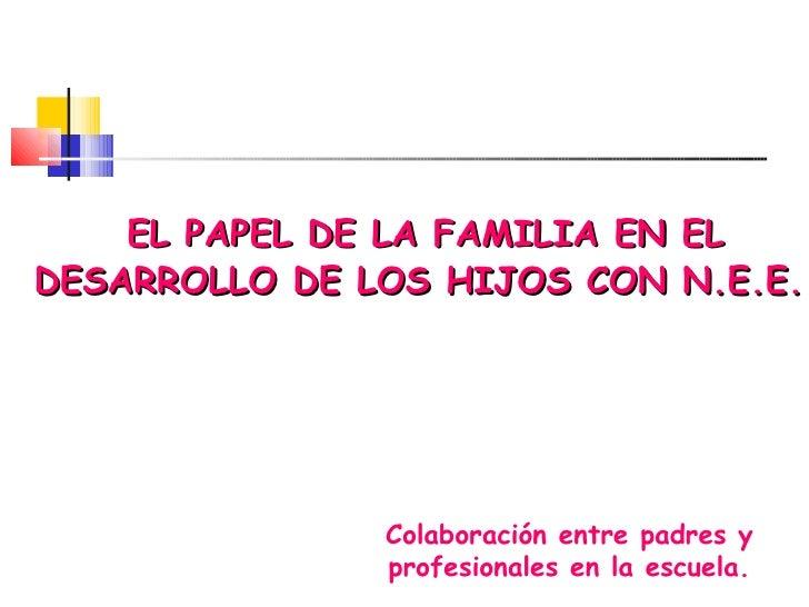 EL PAPEL DE LA FAMILIA EN EL DESARROLLO DE LOS HIJOS CON N.E.E. Colaboración entre padres y profesionales en la escuela.