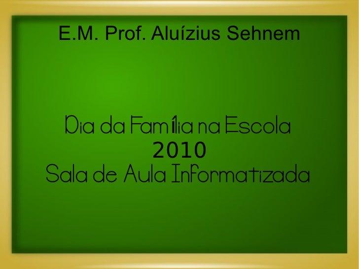 E.M. Prof. Aluízius Sehnem     Dia da Família na Escola           2010 Sala de Aula Informatizada